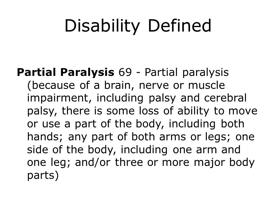 Disability Defined Partial Paralysis 69 - Partial paralysis (because of a brain, nerve or muscle impairment, including palsy and cerebral palsy, there