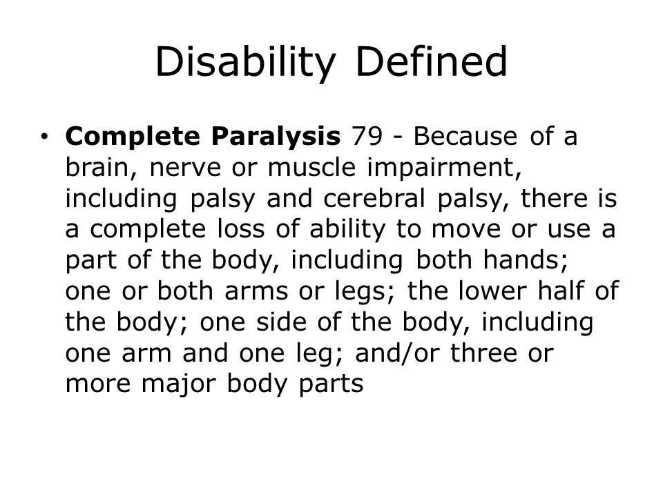 Disability Defined Complete Paralysis 79 - Because of a brain, nerve or muscle impairment, including palsy and cerebral palsy, there is a complete los