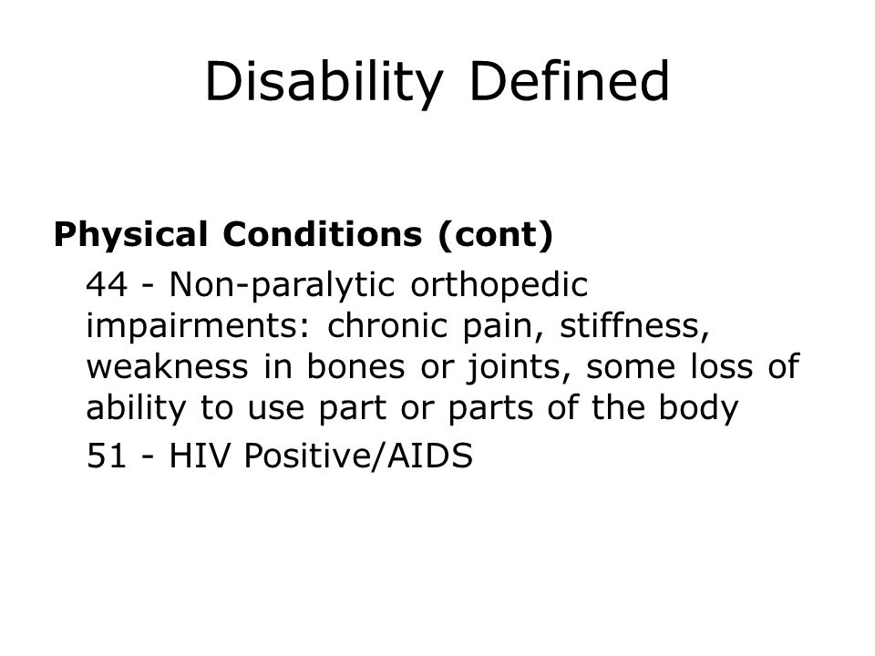 Disability Defined Physical Conditions (cont) 44 - Non-paralytic orthopedic impairments: chronic pain, stiffness, weakness in bones or joints, some lo