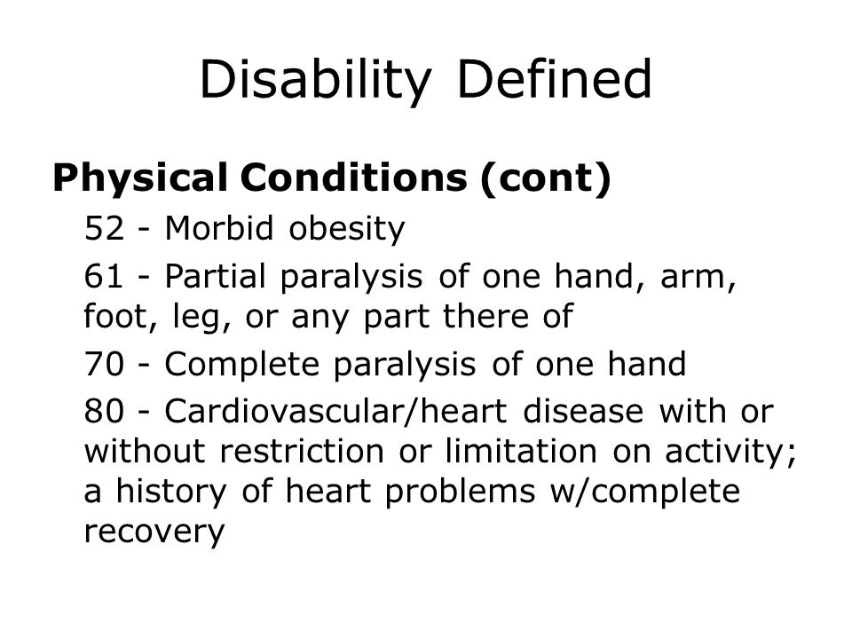 Disability Defined Physical Conditions (cont) 52 - Morbid obesity 61 - Partial paralysis of one hand, arm, foot, leg, or any part there of 70 - Comple
