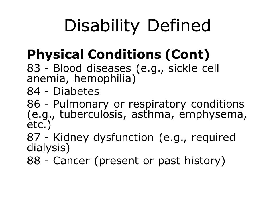 Disability Defined Physical Conditions (Cont) 83 - Blood diseases (e.g., sickle cell anemia, hemophilia) 84 - Diabetes 86 - Pulmonary or respiratory c