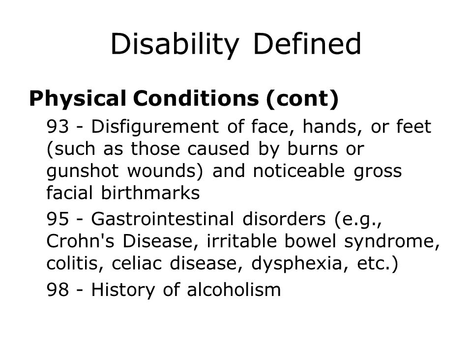 Disability Defined Physical Conditions (cont) 93 - Disfigurement of face, hands, or feet (such as those caused by burns or gunshot wounds) and noticea