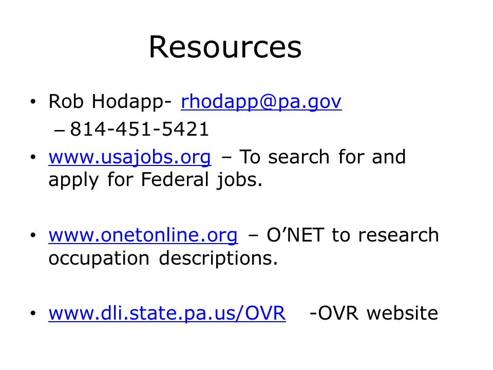 Resources Rob Hodapp- rhodapp@pa.govrhodapp@pa.gov – 814-451-5421 www.usajobs.org – To search for and apply for Federal jobs. www.usajobs.org www.onet