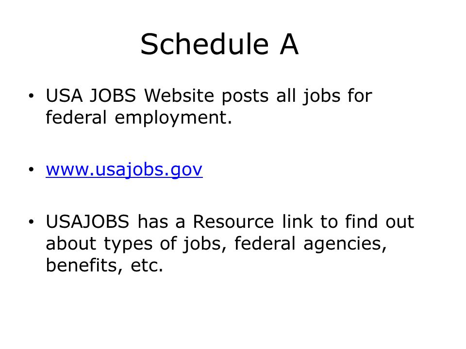 Schedule A USA JOBS Website posts all jobs for federal employment. www.usajobs.gov USAJOBS has a Resource link to find out about types of jobs, federa