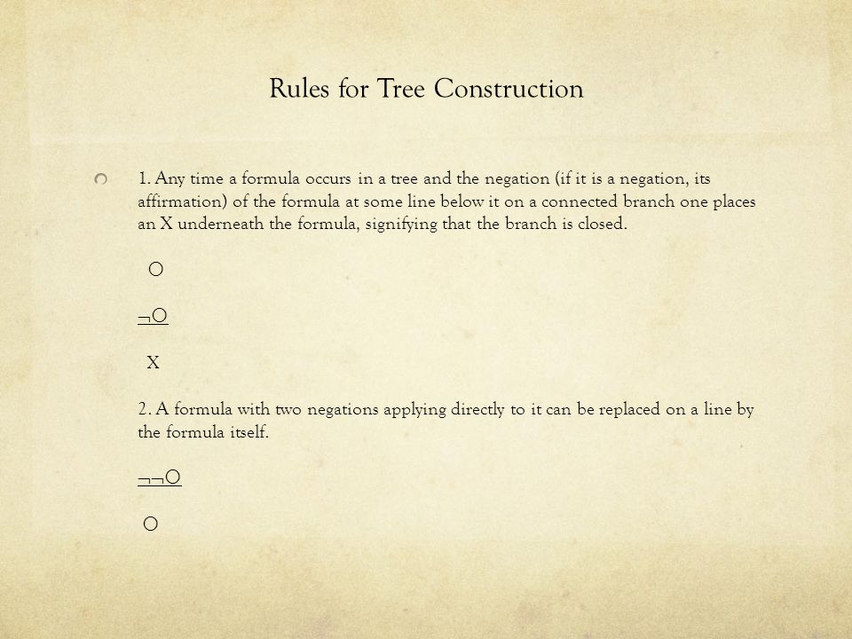 Rules for Tree Construction 1. Any time a formula occurs in a tree and the negation (if it is a negation, its affirmation) of the formula at some line