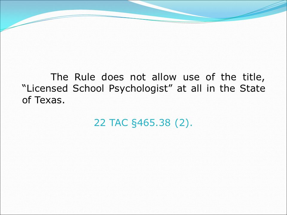 The Rule does not allow use of the title, Licensed School Psychologist at all in the State of Texas.
