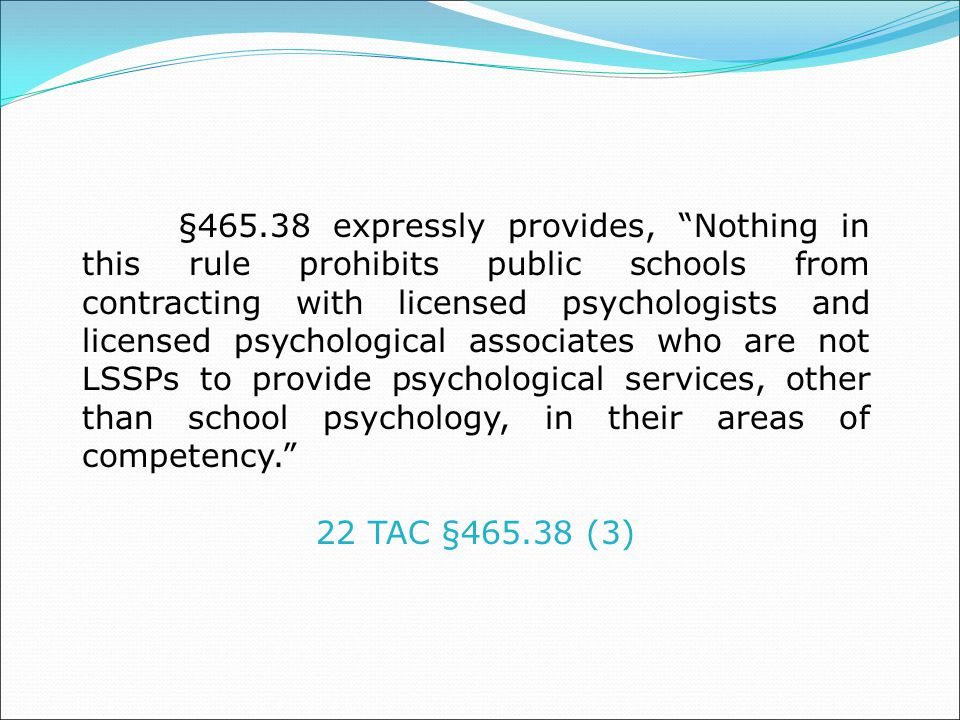 §465.38 expressly provides, Nothing in this rule prohibits public schools from contracting with licensed psychologists and licensed psychological associates who are not LSSPs to provide psychological services, other than school psychology, in their areas of competency. 22 TAC §465.38 (3)