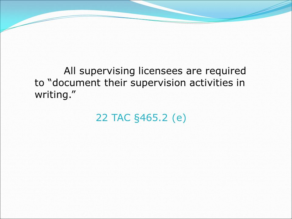 All supervising licensees are required to document their supervision activities in writing. 22 TAC §465.2 (e)