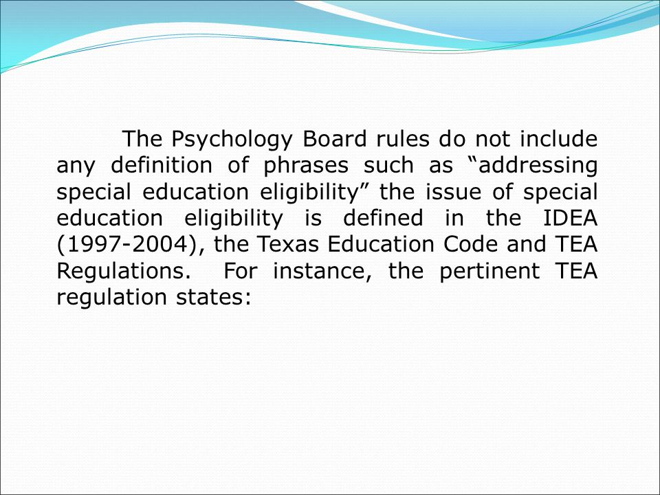 The Psychology Board rules do not include any definition of phrases such as addressing special education eligibility the issue of special education eligibility is defined in the IDEA (1997-2004), the Texas Education Code and TEA Regulations.
