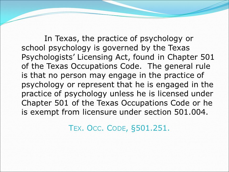 In Texas, the practice of psychology or school psychology is governed by the Texas Psychologists' Licensing Act, found in Chapter 501 of the Texas Occupations Code.