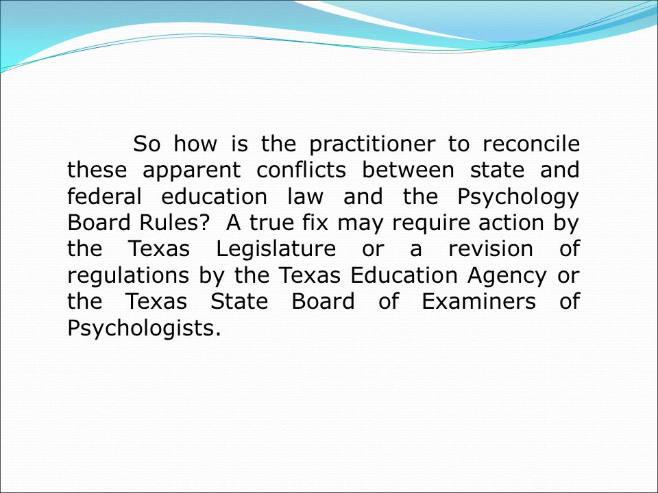 So how is the practitioner to reconcile these apparent conflicts between state and federal education law and the Psychology Board Rules.