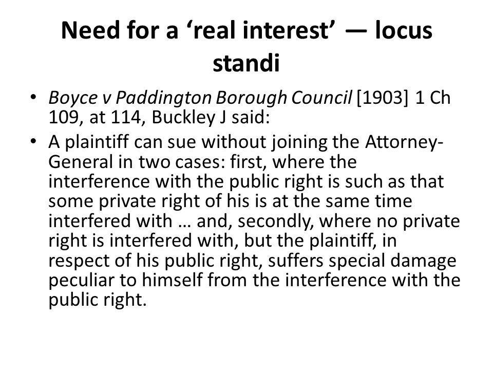 Need for a 'real interest' — locus standi Boyce v Paddington Borough Council [1903] 1 Ch 109, at 114, Buckley J said: A plaintiff can sue without joining the Attorney- General in two cases: first, where the interference with the public right is such as that some private right of his is at the same time interfered with … and, secondly, where no private right is interfered with, but the plaintiff, in respect of his public right, suffers special damage peculiar to himself from the interference with the public right.