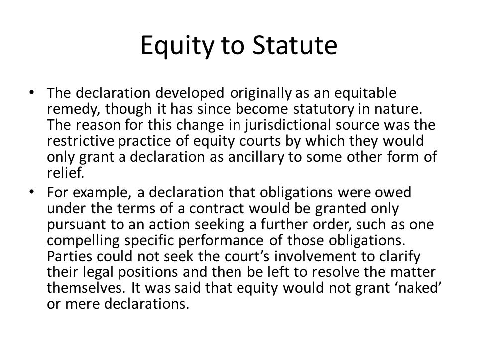 Equity to Statute The usefulness of the declaration in its own right led to its recognition by statute as a form of relief capable of being granted by all courts and without the need for other remedies to be sought by, or even made available to, the parties Judicature Acts Declaratory relief is 'neither a legal nor an equitable remedy, but statutory': Tito v Waddell (No 2) [1977] Ch D 106