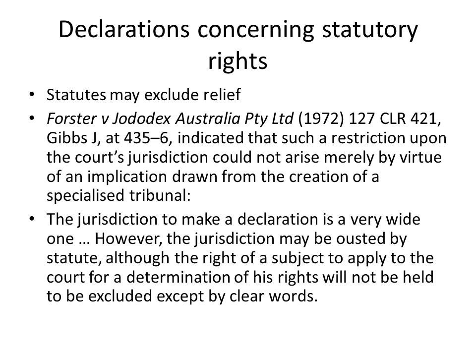 Declarations concerning statutory rights Statutes may exclude relief Forster v Jododex Australia Pty Ltd (1972) 127 CLR 421, Gibbs J, at 435–6, indicated that such a restriction upon the court's jurisdiction could not arise merely by virtue of an implication drawn from the creation of a specialised tribunal: The jurisdiction to make a declaration is a very wide one … However, the jurisdiction may be ousted by statute, although the right of a subject to apply to the court for a determination of his rights will not be held to be excluded except by clear words.