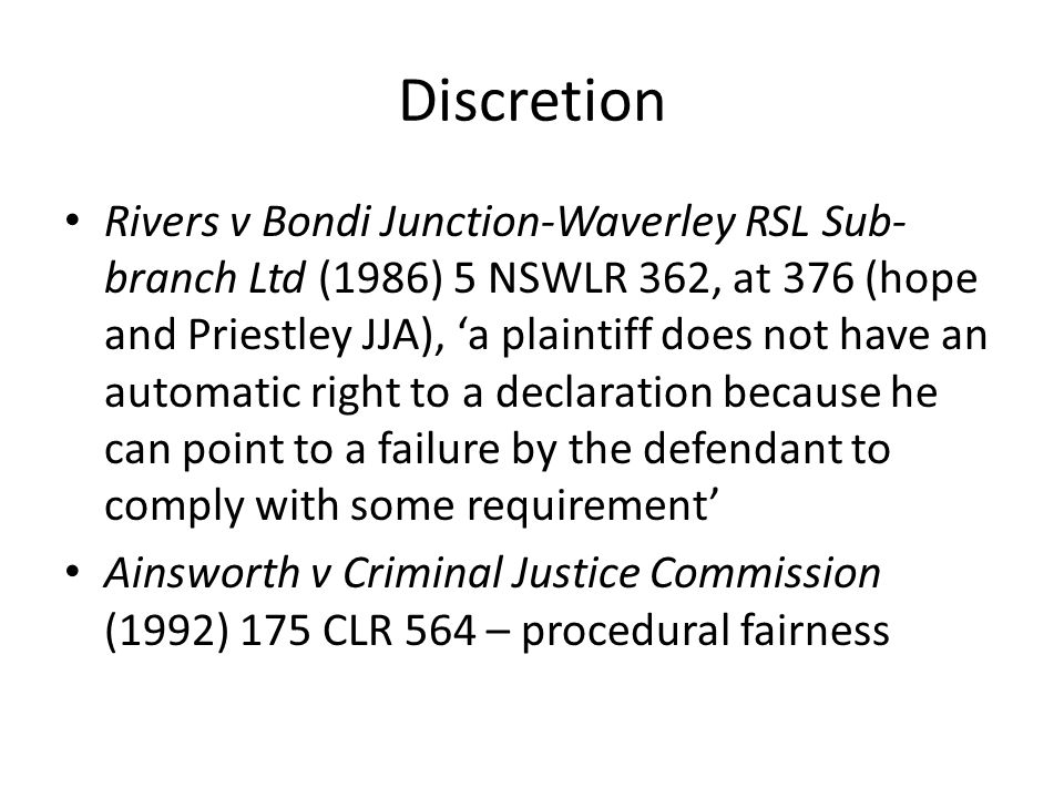 Discretion Rivers v Bondi Junction-Waverley RSL Sub- branch Ltd (1986) 5 NSWLR 362, at 376 (hope and Priestley JJA), 'a plaintiff does not have an automatic right to a declaration because he can point to a failure by the defendant to comply with some requirement' Ainsworth v Criminal Justice Commission (1992) 175 CLR 564 – procedural fairness