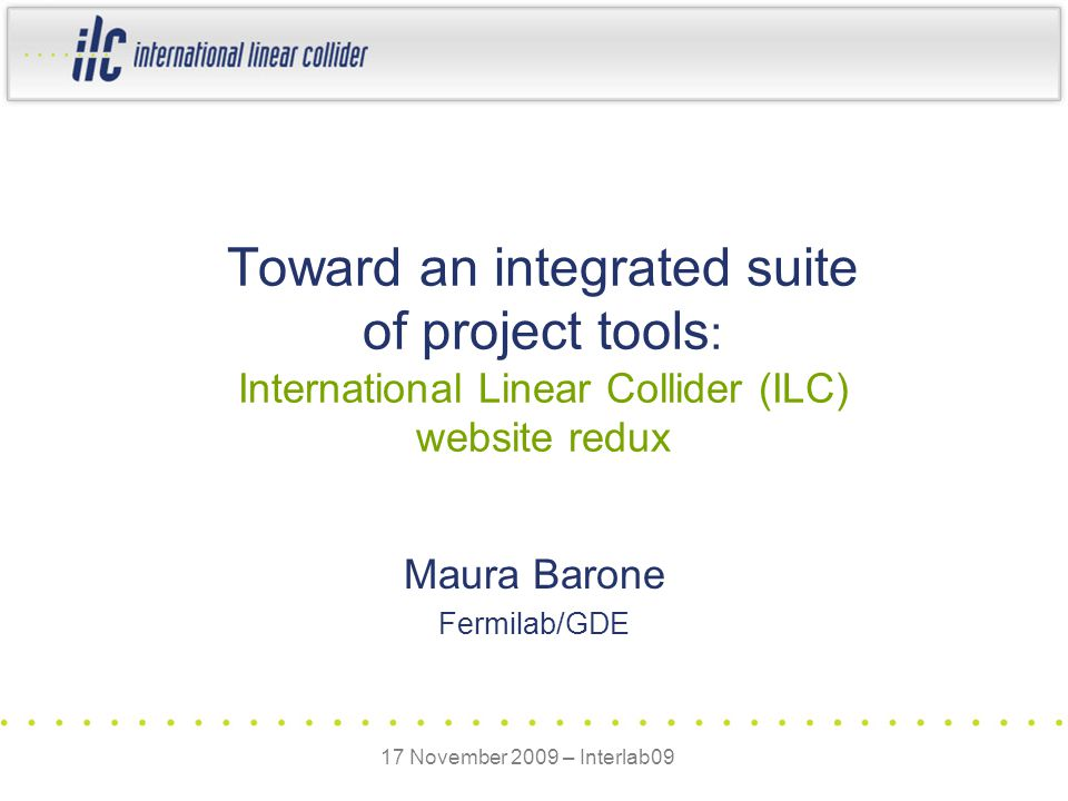 Maura Barone Fermilab/GDE Toward an integrated suite of project tools : International Linear Collider (ILC) website redux 17 November 2009 – Interlab09
