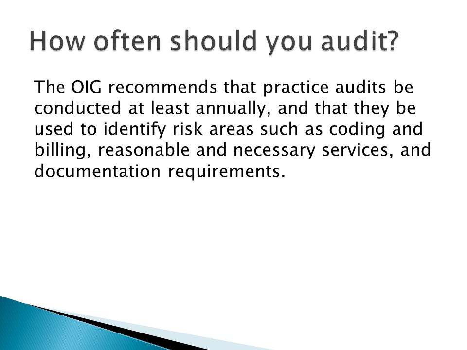 The OIG recommends that practice audits be conducted at least annually, and that they be used to identify risk areas such as coding and billing, reaso