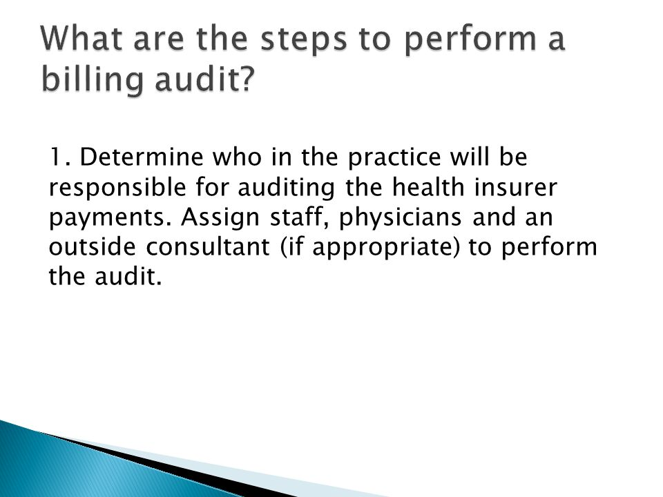 1. Determine who in the practice will be responsible for auditing the health insurer payments. Assign staff, physicians and an outside consultant (if