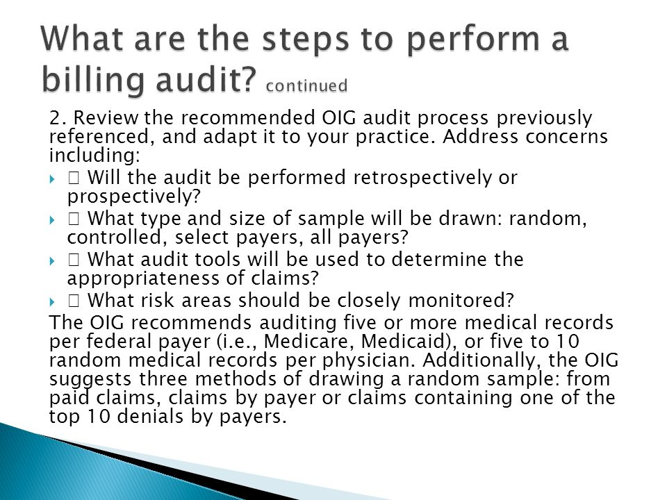2. Review the recommended OIG audit process previously referenced, and adapt it to your practice. Address concerns including:  Will the audit be perf