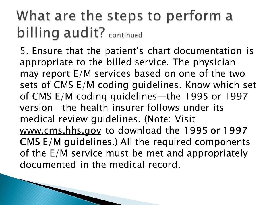 5. Ensure that the patient's chart documentation is appropriate to the billed service. The physician may report E/M services based on one of the two s