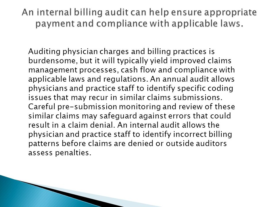 The OIG recommends that practice audits be conducted at least annually, and that they be used to identify risk areas such as coding and billing, reasonable and necessary services, and documentation requirements.