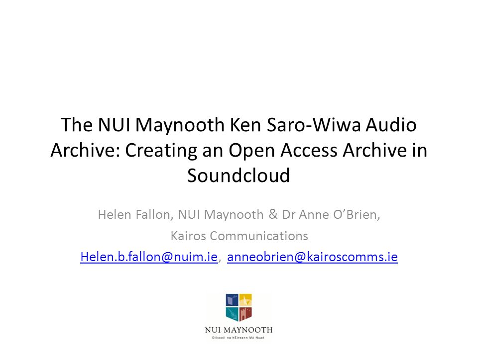 The NUI Maynooth Ken Saro-Wiwa Audio Archive: Creating an Open Access Archive in Soundcloud Helen Fallon, NUI Maynooth & Dr Anne O'Brien, Kairos Communications Helen.b.fallon@nuim.ieHelen.b.fallon@nuim.ie, anneobrien@kairoscomms.ieanneobrien@kairoscomms.ie