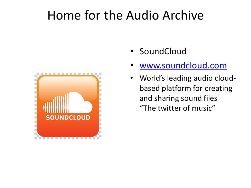 Home for the Audio Archive SoundCloud www.soundcloud.com World's leading audio cloud- based platform for creating and sharing sound files The twitter of music