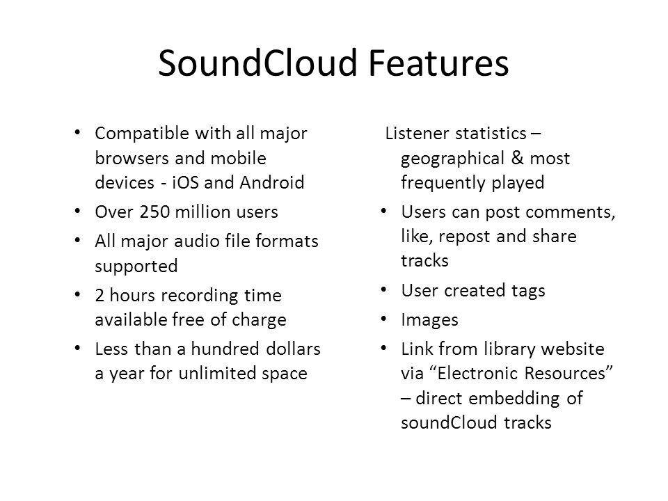 SoundCloud Features Compatible with all major browsers and mobile devices - iOS and Android Over 250 million users All major audio file formats supported 2 hours recording time available free of charge Less than a hundred dollars a year for unlimited space Listener statistics – geographical & most frequently played Users can post comments, like, repost and share tracks User created tags Images Link from library website via Electronic Resources – direct embedding of soundCloud tracks