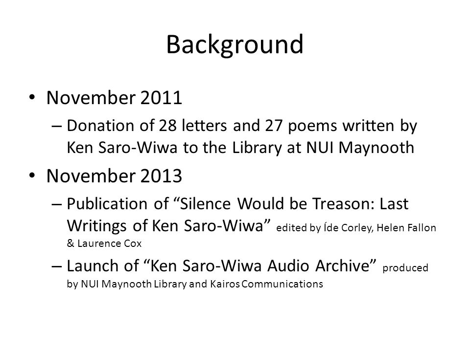 Background November 2011 – Donation of 28 letters and 27 poems written by Ken Saro-Wiwa to the Library at NUI Maynooth November 2013 – Publication of Silence Would be Treason: Last Writings of Ken Saro-Wiwa edited by Íde Corley, Helen Fallon & Laurence Cox – Launch of Ken Saro-Wiwa Audio Archive produced by NUI Maynooth Library and Kairos Communications