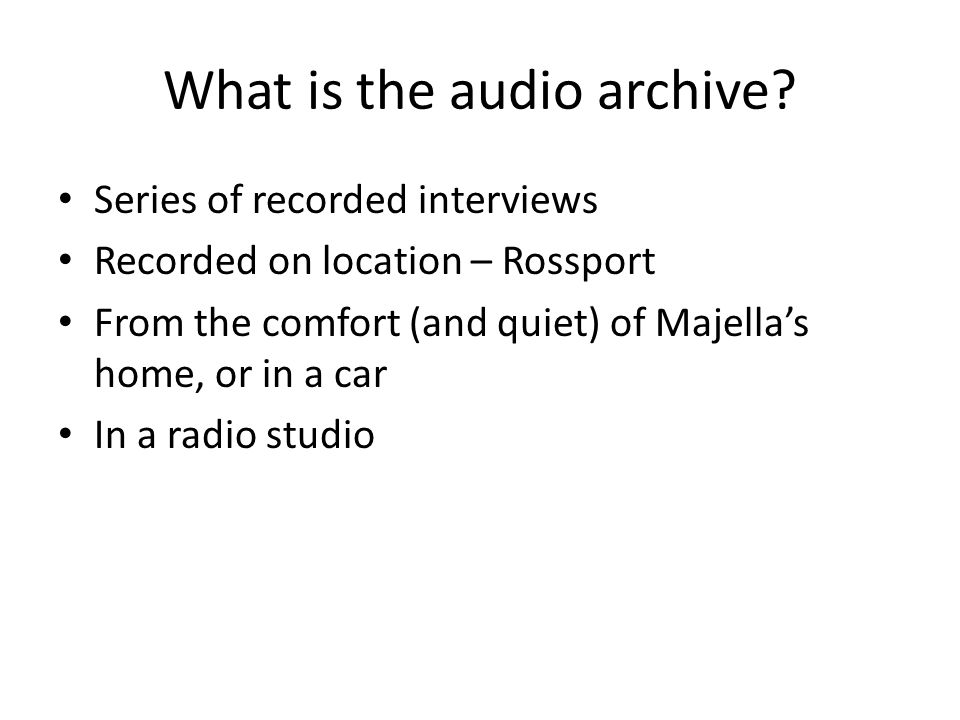 What is the audio archive? Series of recorded interviews Recorded on location – Rossport From the comfort (and quiet) of Majella's home, or in a car I