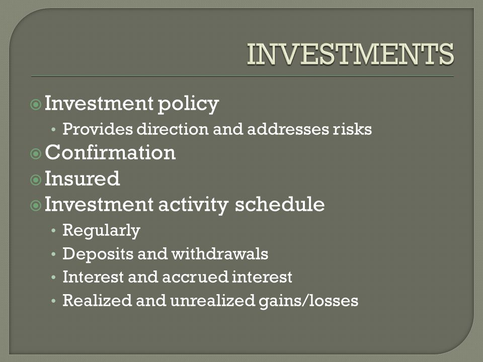  Investment policy Provides direction and addresses risks  Confirmation  Insured  Investment activity schedule Regularly Deposits and withdrawals Interest and accrued interest Realized and unrealized gains/losses