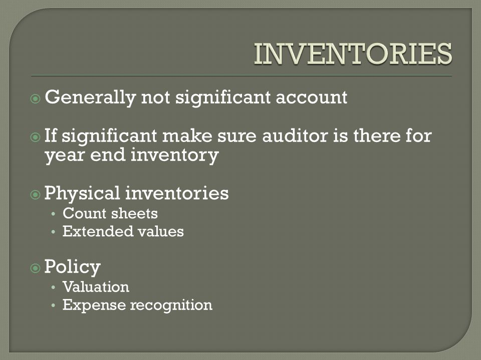  Generally not significant account  If significant make sure auditor is there for year end inventory  Physical inventories Count sheets Extended values  Policy Valuation Expense recognition