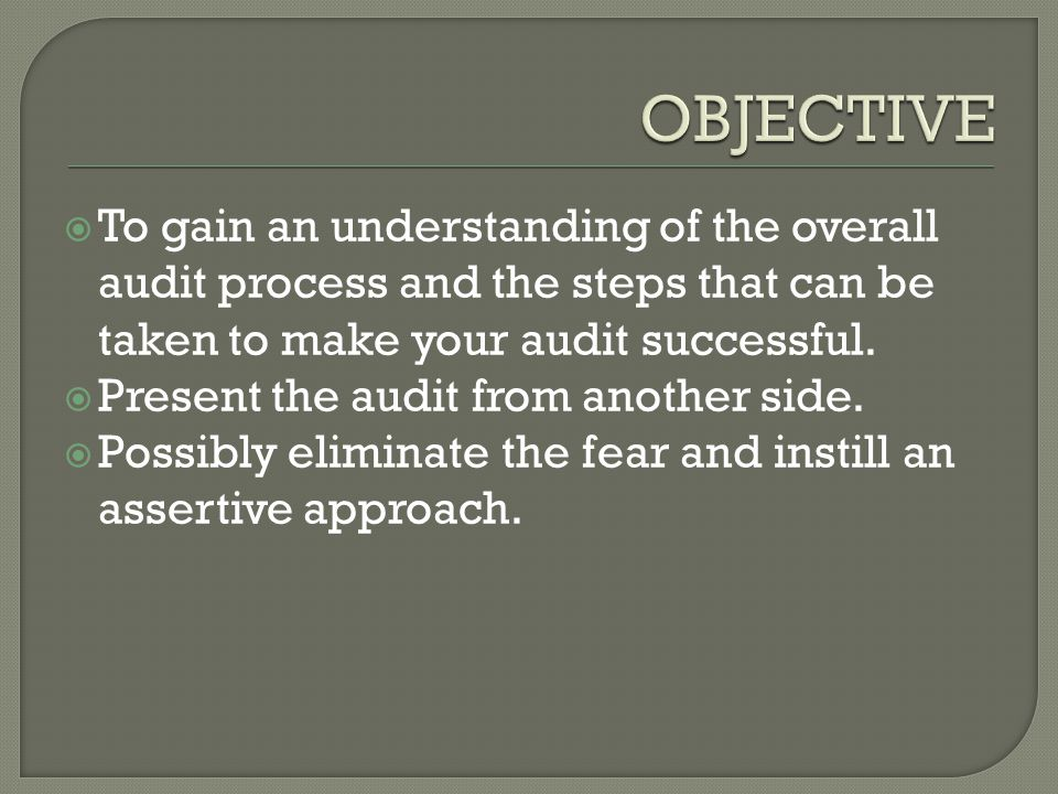  To gain an understanding of the overall audit process and the steps that can be taken to make your audit successful.