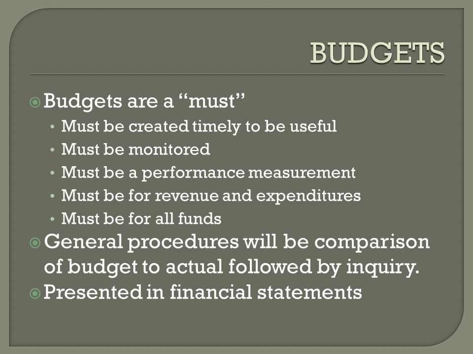  Budgets are a must Must be created timely to be useful Must be monitored Must be a performance measurement Must be for revenue and expenditures Must be for all funds  General procedures will be comparison of budget to actual followed by inquiry.