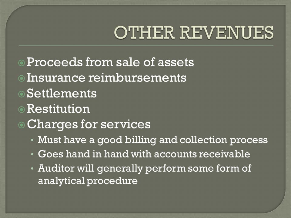  Proceeds from sale of assets  Insurance reimbursements  Settlements  Restitution  Charges for services Must have a good billing and collection process Goes hand in hand with accounts receivable Auditor will generally perform some form of analytical procedure