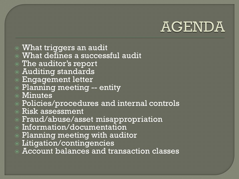  What triggers an audit  What defines a successful audit  The auditor's report  Auditing standards  Engagement letter  Planning meeting -- entity  Minutes  Policies/procedures and internal controls  Risk assessment  Fraud/abuse/asset misappropriation  Information/documentation  Planning meeting with auditor  Litigation/contingencies  Account balances and transaction classes