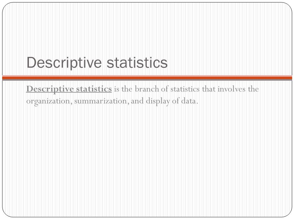 Descriptive statistics Descriptive statistics is the branch of statistics that involves the organization, summarization, and display of data.
