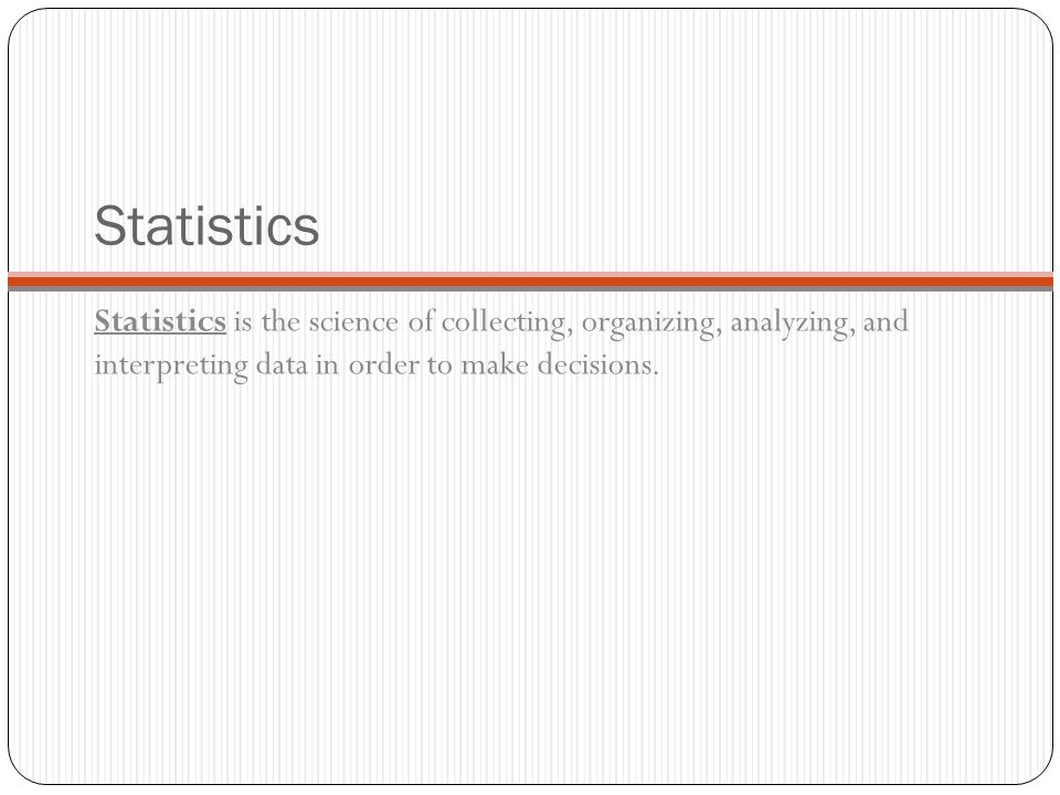 Statistics Statistics is the science of collecting, organizing, analyzing, and interpreting data in order to make decisions.