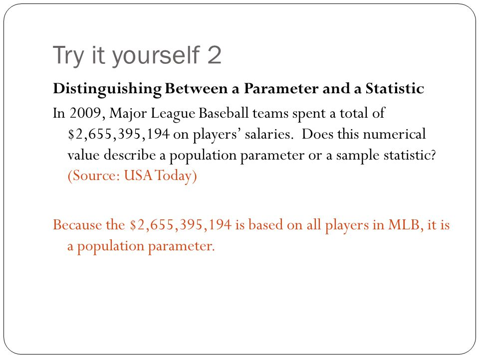 Try it yourself 2 Distinguishing Between a Parameter and a Statistic In 2009, Major League Baseball teams spent a total of $2,655,395,194 on players'
