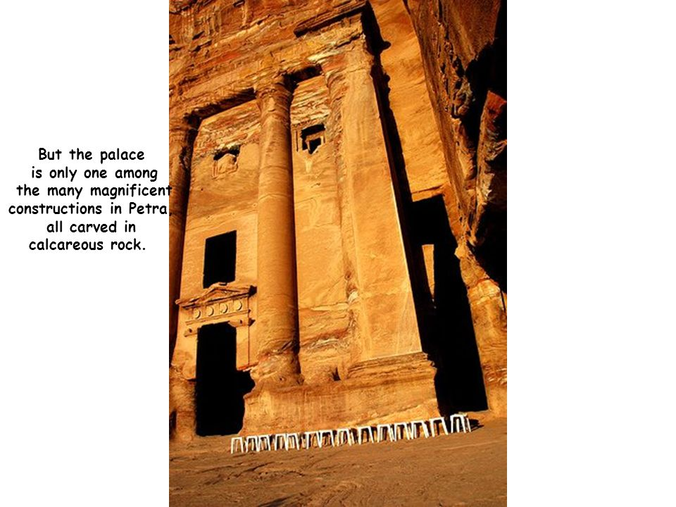 But the palace is only one among the many magnificent constructions in Petra, all carved in calcareous rock.