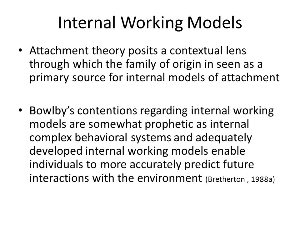 Internal Working Models Attachment theory posits a contextual lens through which the family of origin in seen as a primary source for internal models of attachment Bowlby's contentions regarding internal working models are somewhat prophetic as internal complex behavioral systems and adequately developed internal working models enable individuals to more accurately predict future interactions with the environment (Bretherton, 1988a)