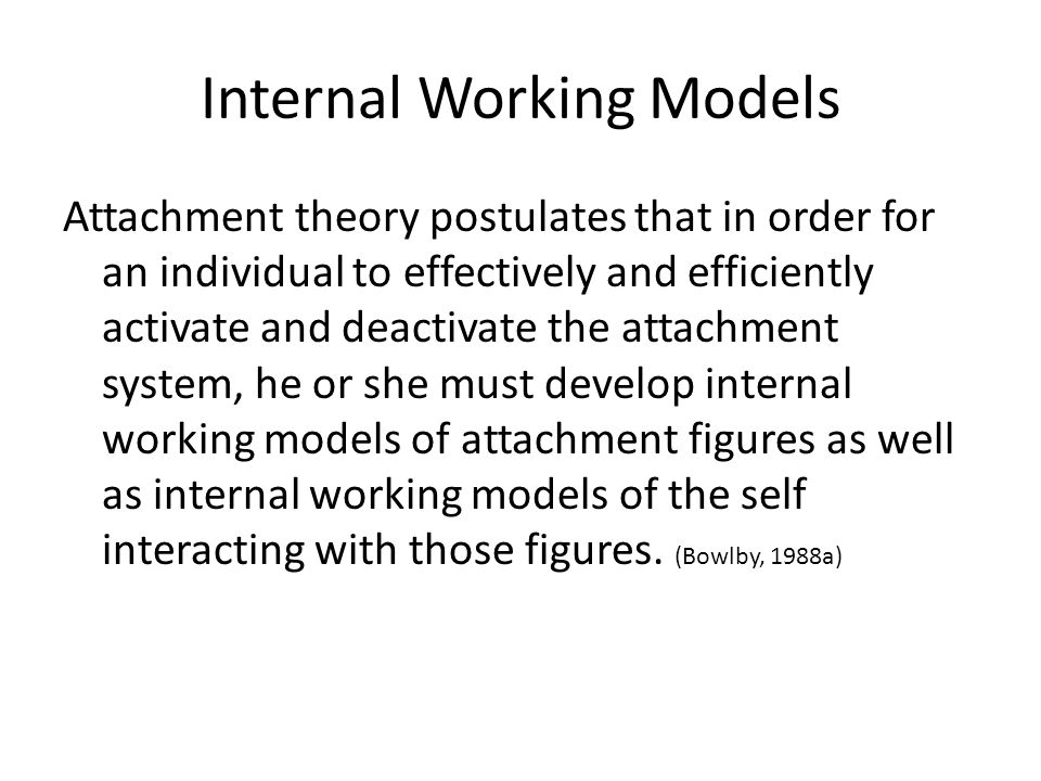 Internal Working Models Attachment theory postulates that in order for an individual to effectively and efficiently activate and deactivate the attachment system, he or she must develop internal working models of attachment figures as well as internal working models of the self interacting with those figures.