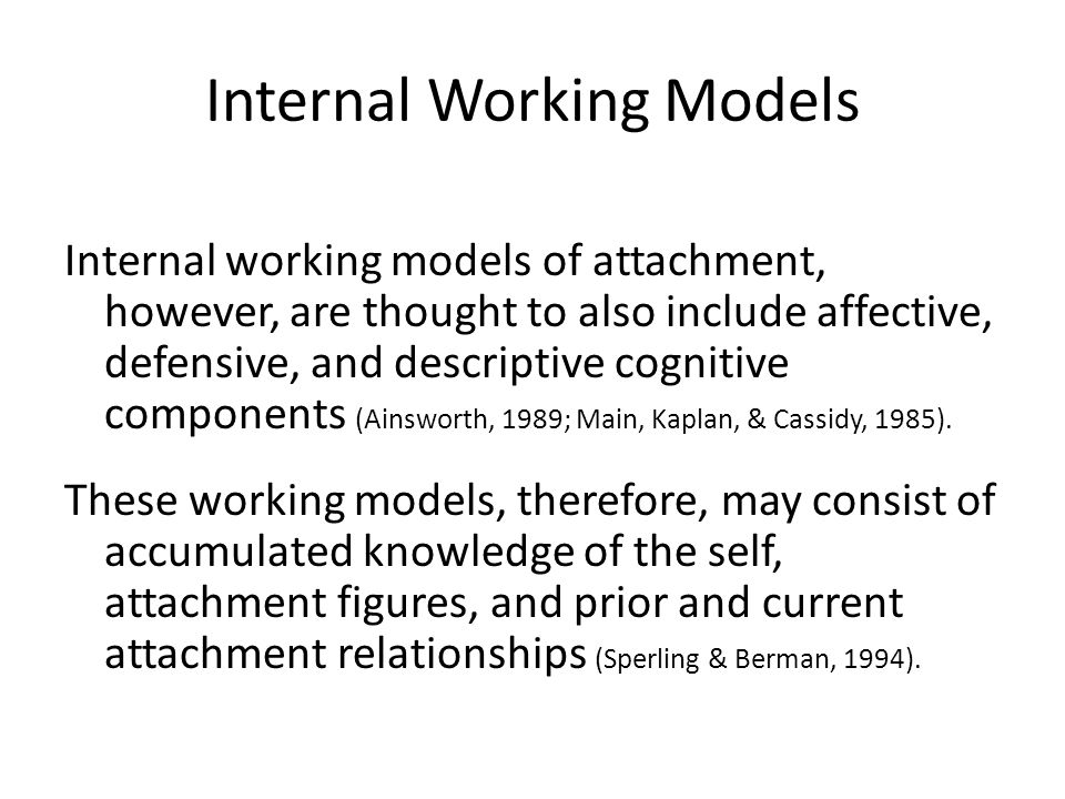 Internal Working Models Internal working models of attachment, however, are thought to also include affective, defensive, and descriptive cognitive components (Ainsworth, 1989; Main, Kaplan, & Cassidy, 1985).
