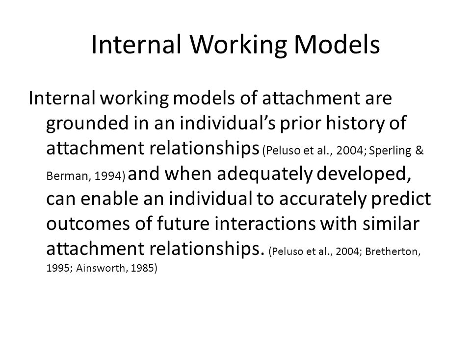 Internal Working Models Internal working models of attachment are grounded in an individual's prior history of attachment relationships (Peluso et al., 2004; Sperling & Berman, 1994) and when adequately developed, can enable an individual to accurately predict outcomes of future interactions with similar attachment relationships.