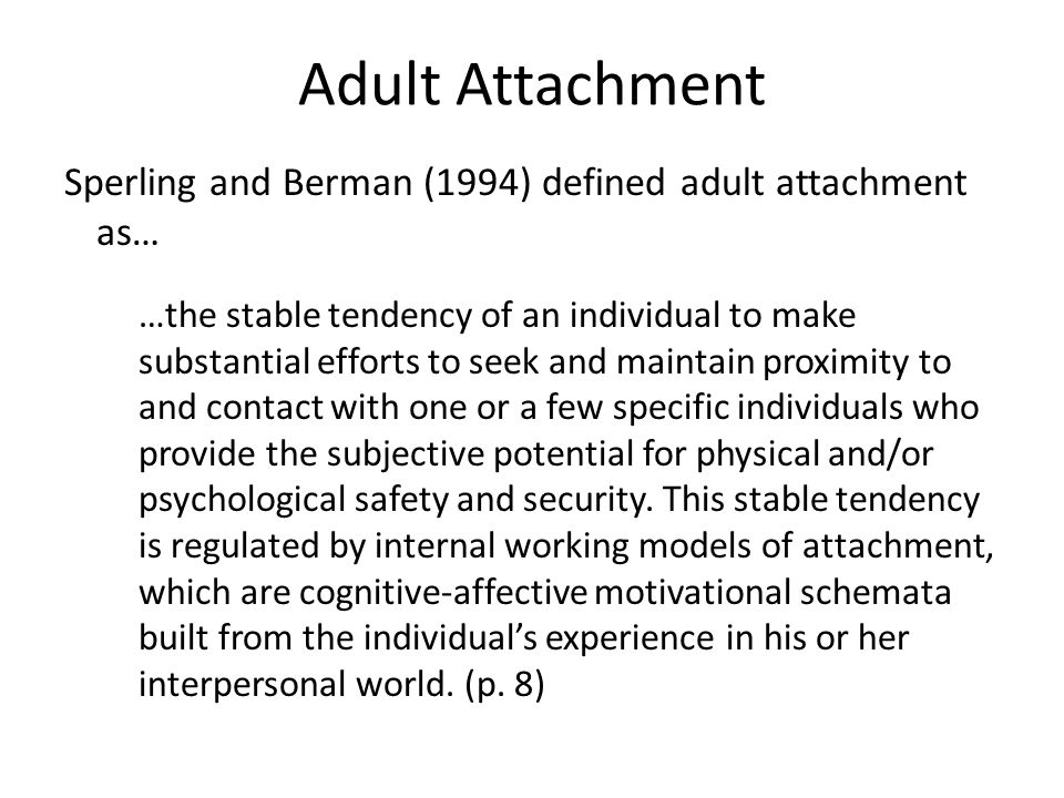 Adult Attachment Sperling and Berman (1994) defined adult attachment as… …the stable tendency of an individual to make substantial efforts to seek and maintain proximity to and contact with one or a few specific individuals who provide the subjective potential for physical and/or psychological safety and security.