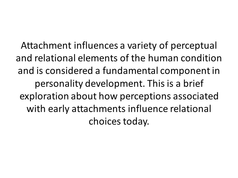 Attachment influences a variety of perceptual and relational elements of the human condition and is considered a fundamental component in personality development.