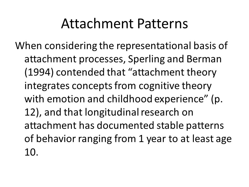 Attachment Patterns When considering the representational basis of attachment processes, Sperling and Berman (1994) contended that attachment theory integrates concepts from cognitive theory with emotion and childhood experience (p.