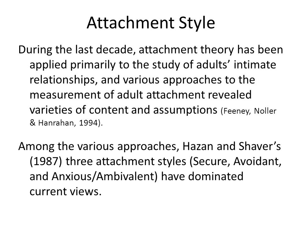 Attachment Style During the last decade, attachment theory has been applied primarily to the study of adults' intimate relationships, and various approaches to the measurement of adult attachment revealed varieties of content and assumptions (Feeney, Noller & Hanrahan, 1994).