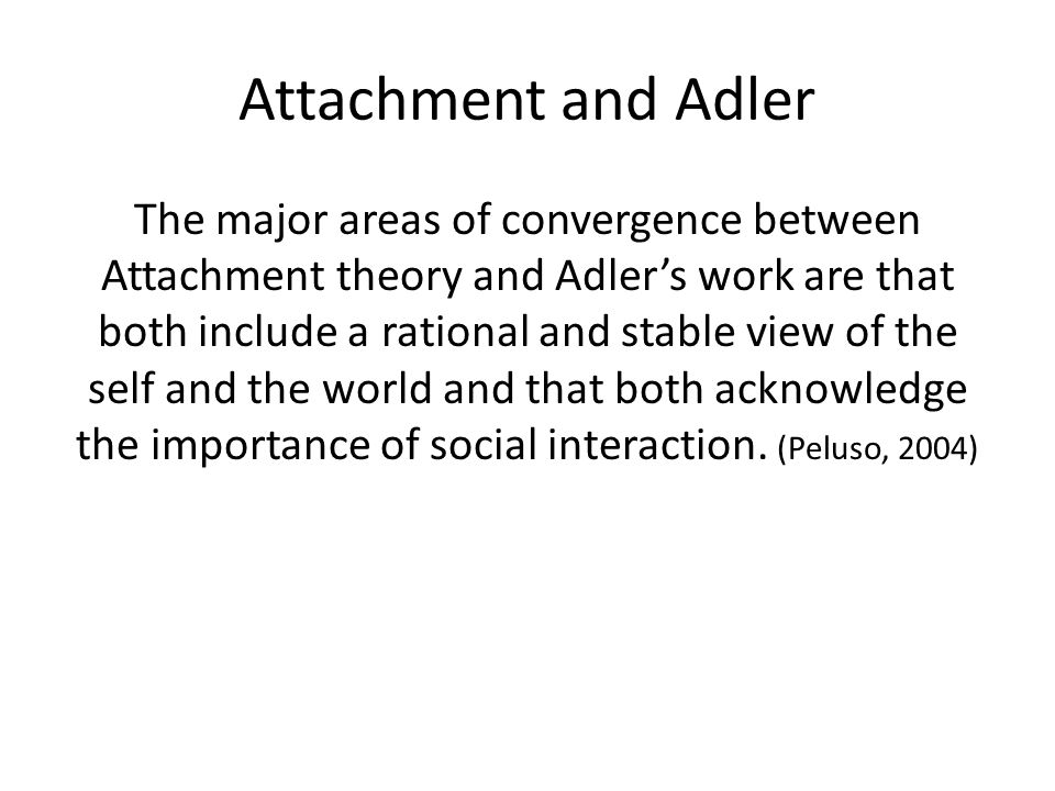 The major areas of convergence between Attachment theory and Adler's work are that both include a rational and stable view of the self and the world and that both acknowledge the importance of social interaction.