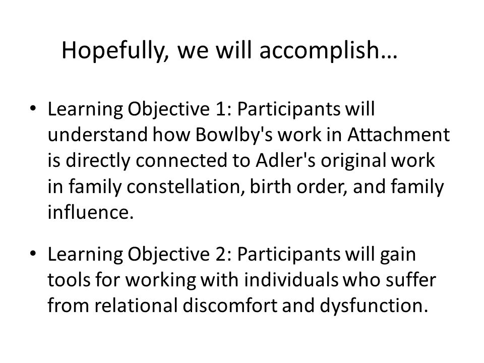 Learning Objective 1: Participants will understand how Bowlby s work in Attachment is directly connected to Adler s original work in family constellation, birth order, and family influence.